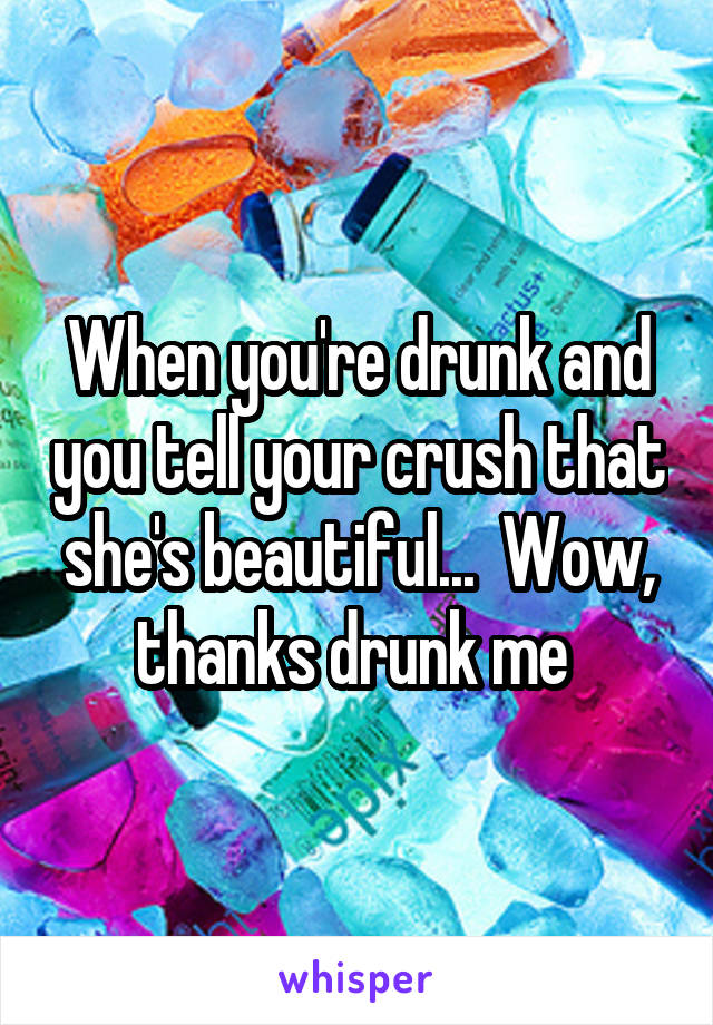 When you're drunk and you tell your crush that she's beautiful...  Wow, thanks drunk me