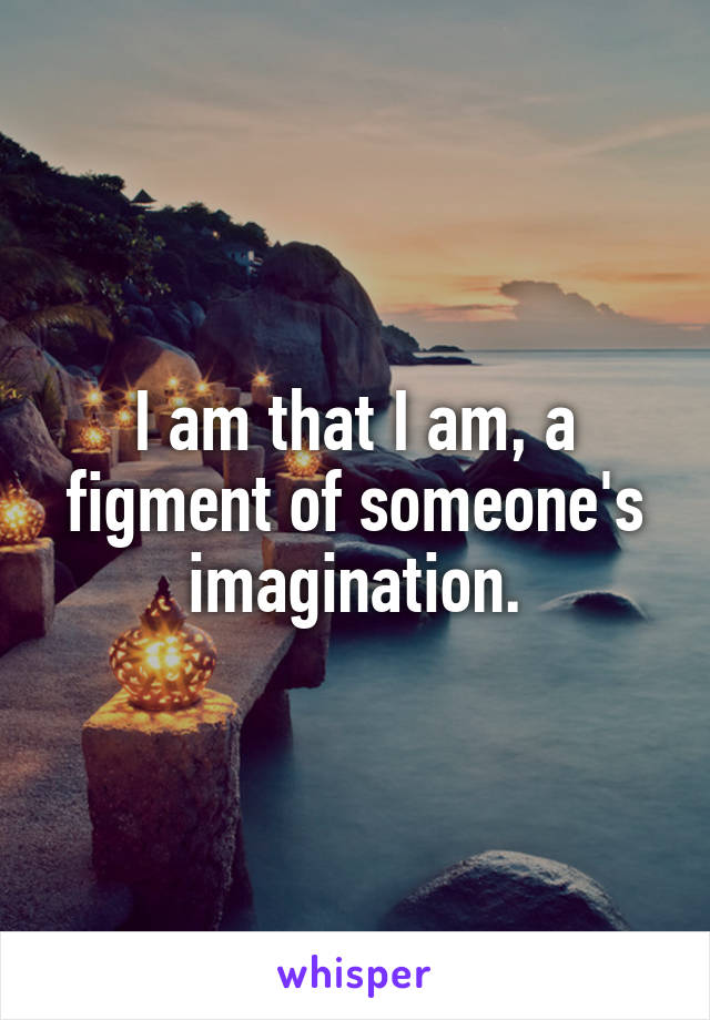 I am that I am, a figment of someone's imagination.