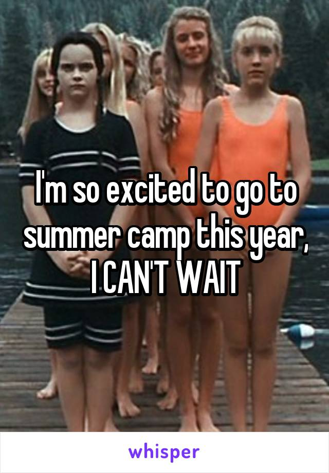 I'm so excited to go to summer camp this year, I CAN'T WAIT