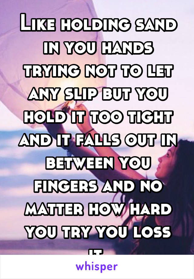 Like holding sand in you hands trying not to let any slip but you hold it too tight and it falls out in between you fingers and no matter how hard you try you loss it.