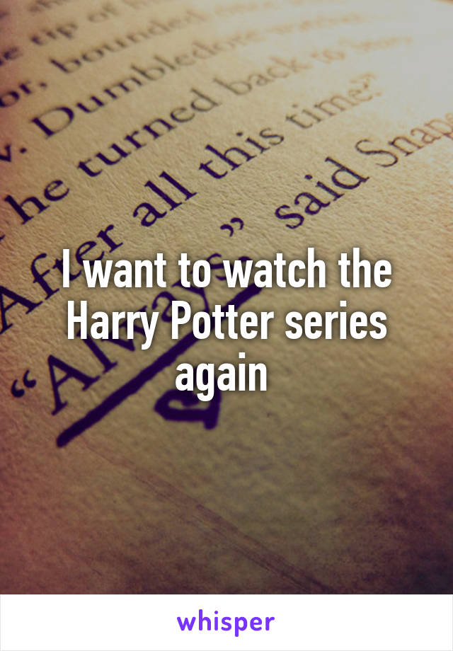 I want to watch the Harry Potter series again