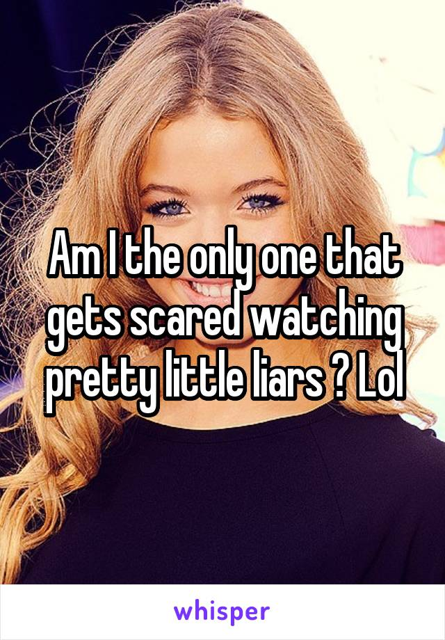 Am I the only one that gets scared watching pretty little liars ? Lol