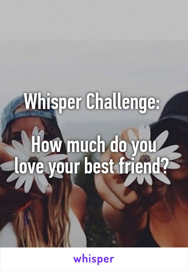 Whisper Challenge:   How much do you love your best friend?