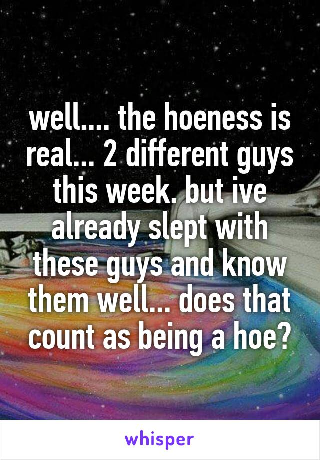 well.... the hoeness is real... 2 different guys this week. but ive already slept with these guys and know them well... does that count as being a hoe?