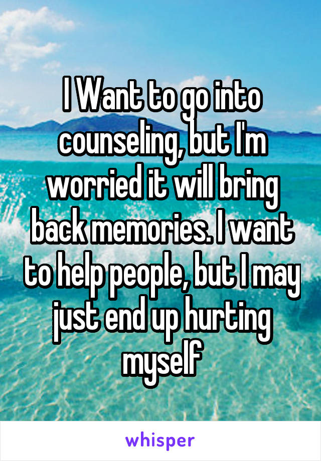 I Want to go into counseling, but I'm worried it will bring back memories. I want to help people, but I may just end up hurting myself
