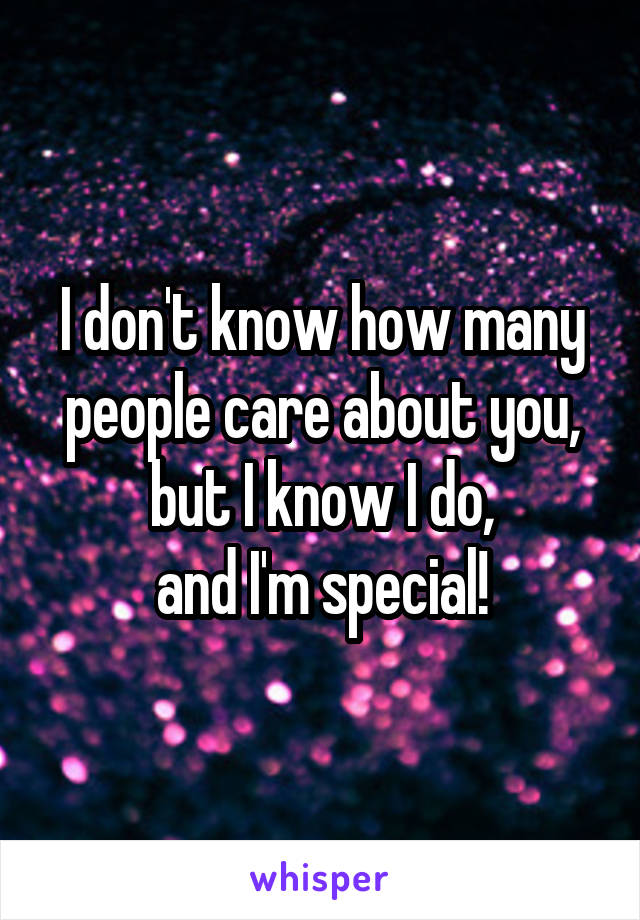 I don't know how many people care about you, but I know I do, and I'm special!