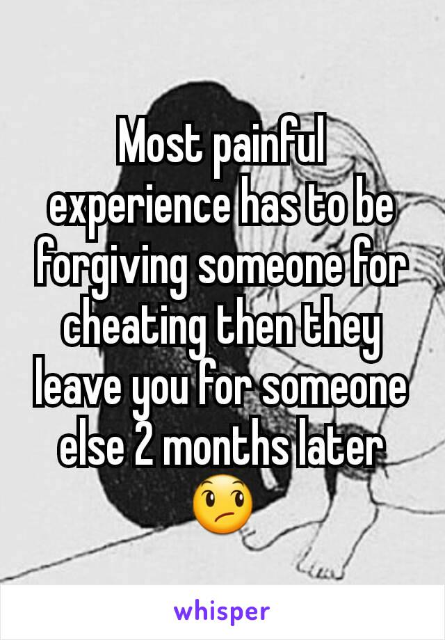 Most painful experience has to be forgiving someone for cheating then they leave you for someone else 2 months later 😞