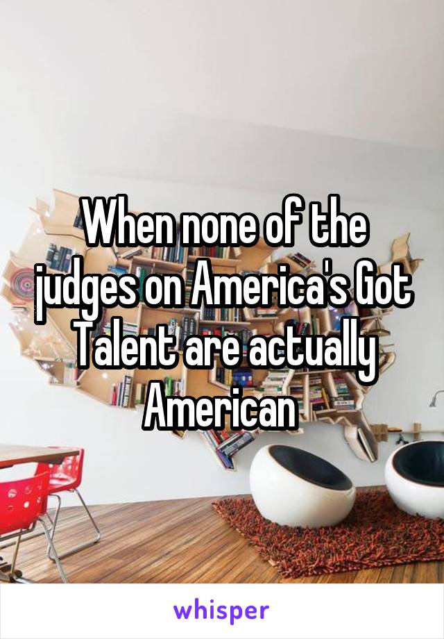 When none of the judges on America's Got Talent are actually American