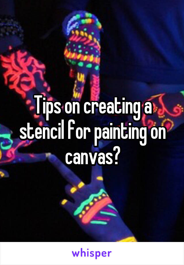 Tips on creating a stencil for painting on canvas?
