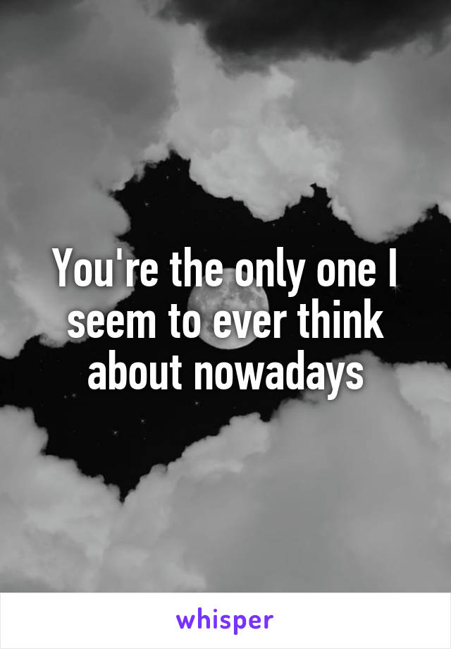 You're the only one I seem to ever think about nowadays