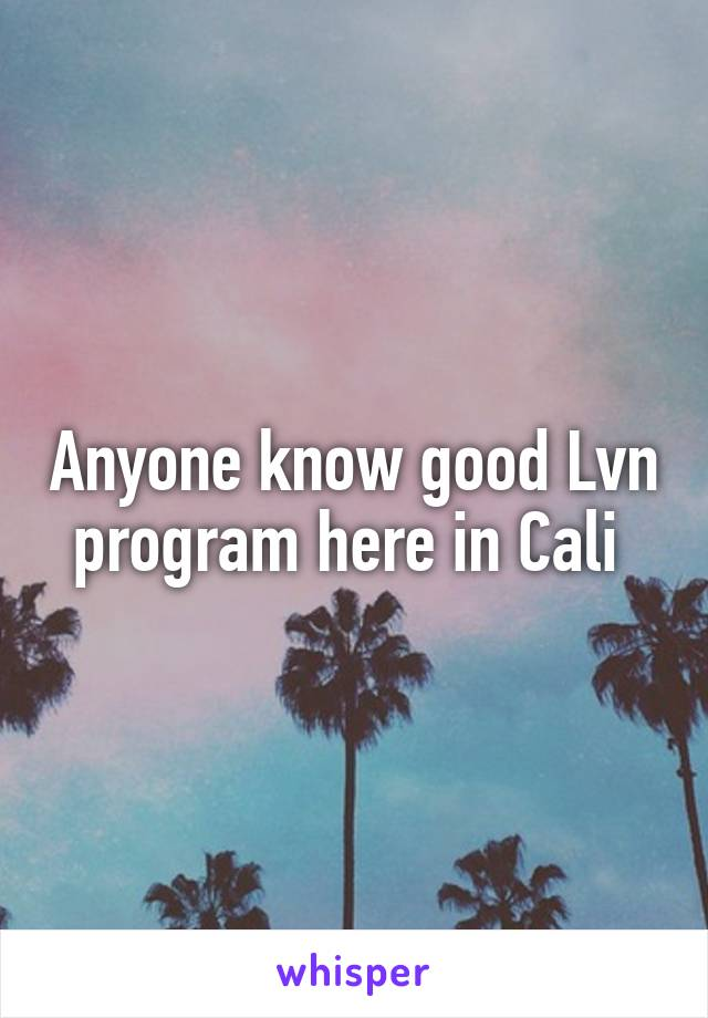 Anyone know good Lvn program here in Cali
