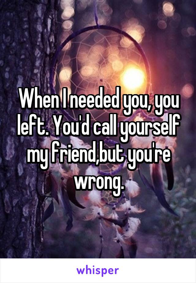 When I needed you, you left. You'd call yourself my friend,but you're wrong.