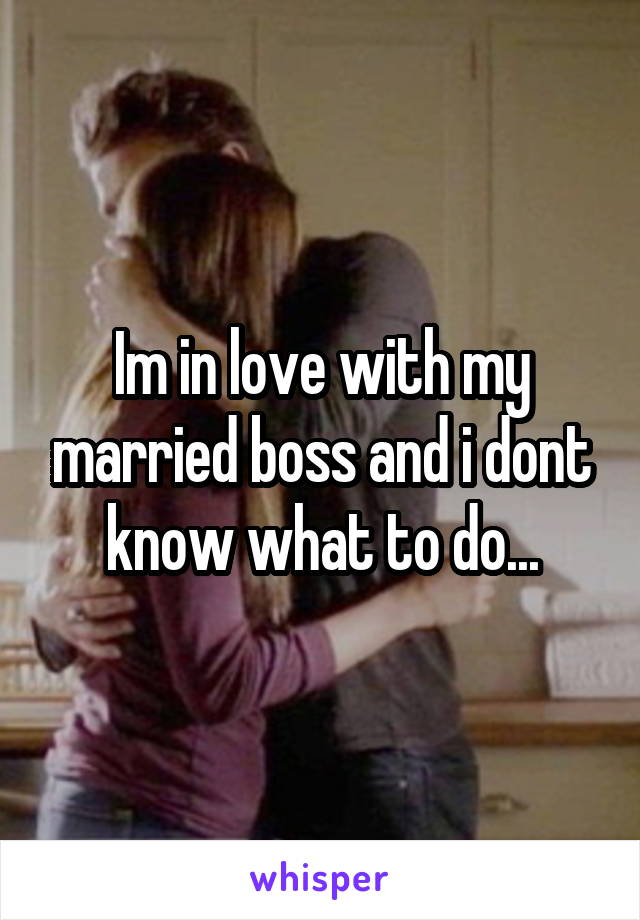 Im in love with my married boss and i dont know what to do...