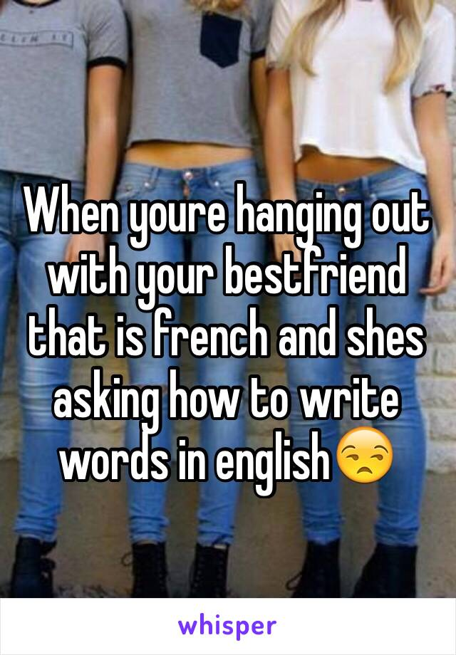 When youre hanging out with your bestfriend that is french and shes asking how to write words in english😒