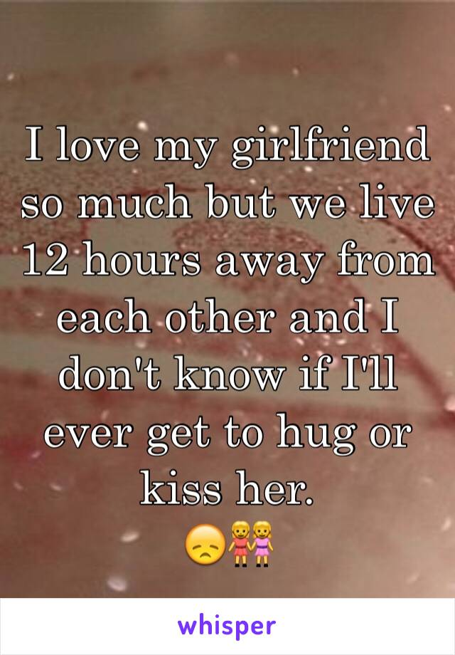 I love my girlfriend so much but we live 12 hours away from each other and I don't know if I'll ever get to hug or kiss her. 😞👭