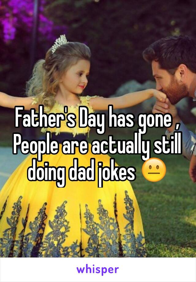 Father's Day has gone , People are actually still doing dad jokes 😐