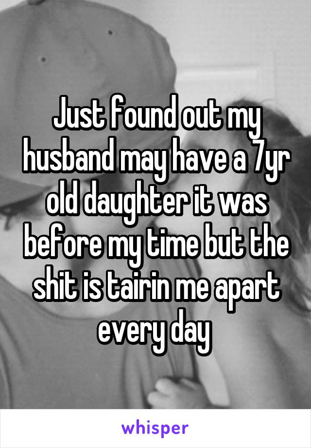 Just found out my husband may have a 7yr old daughter it was before my time but the shit is tairin me apart every day