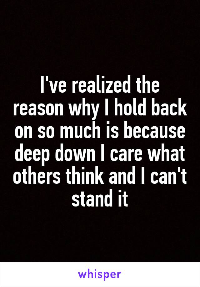 I've realized the reason why I hold back on so much is because deep down I care what others think and I can't stand it