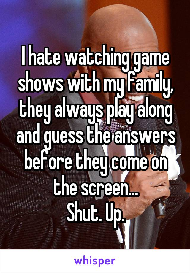 I hate watching game shows with my family, they always play along and guess the answers before they come on the screen... Shut. Up.