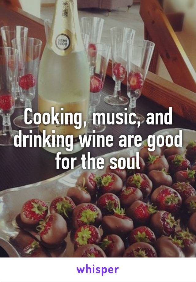 Cooking, music, and drinking wine are good for the soul