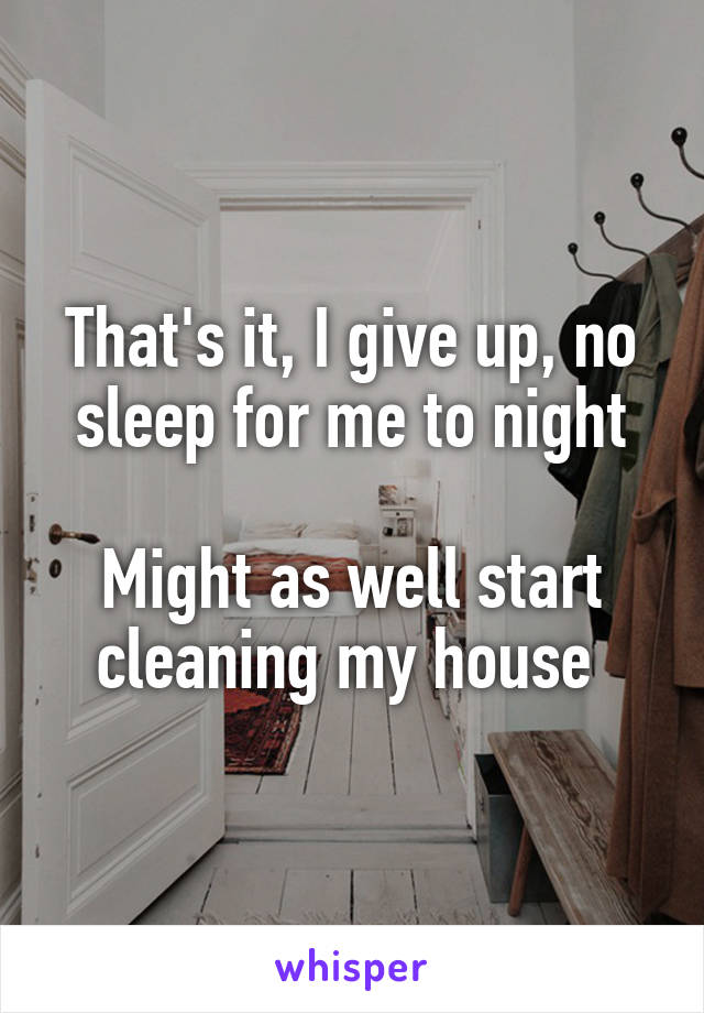 That's it, I give up, no sleep for me to night  Might as well start cleaning my house