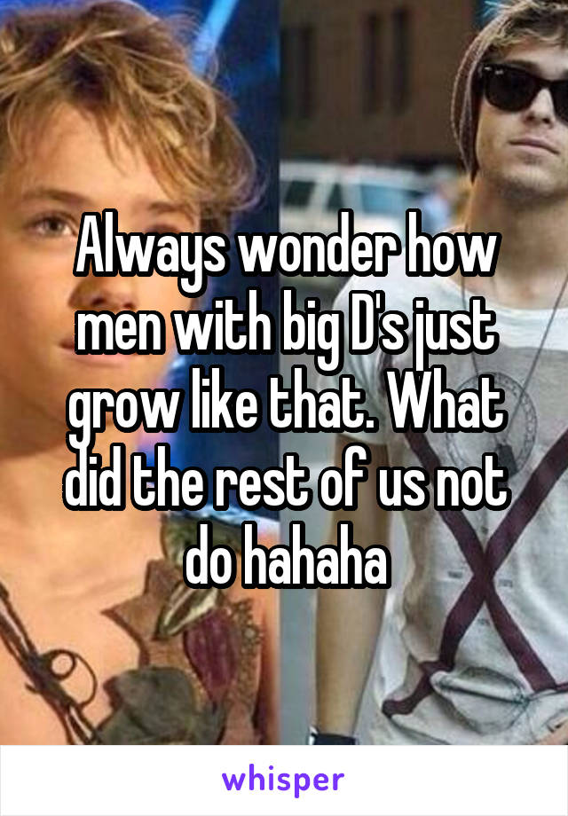 Always wonder how men with big D's just grow like that. What did the rest of us not do hahaha