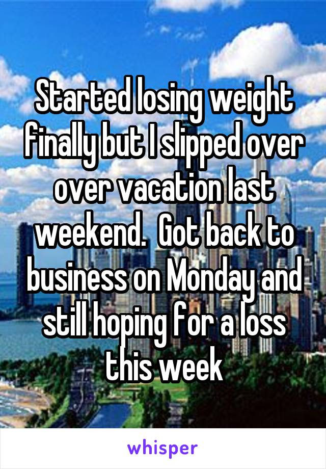 Started losing weight finally but I slipped over over vacation last weekend.  Got back to business on Monday and still hoping for a loss this week