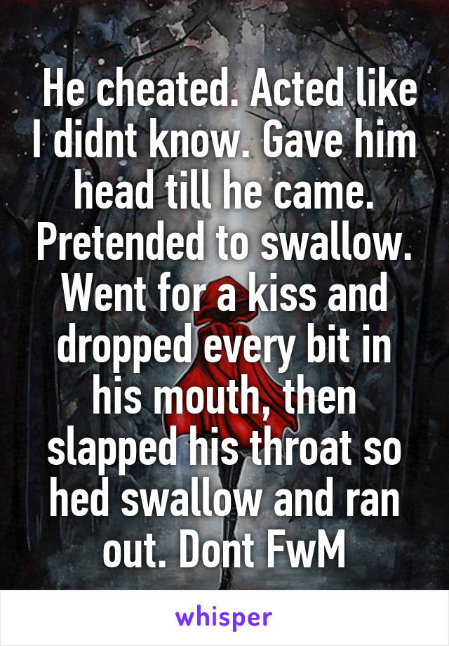 He cheated. Acted like I didnt know. Gave him head till he came. Pretended to swallow. Went for a kiss and dropped every bit in his mouth, then slapped his throat so hed swallow and ran out. Dont FwM
