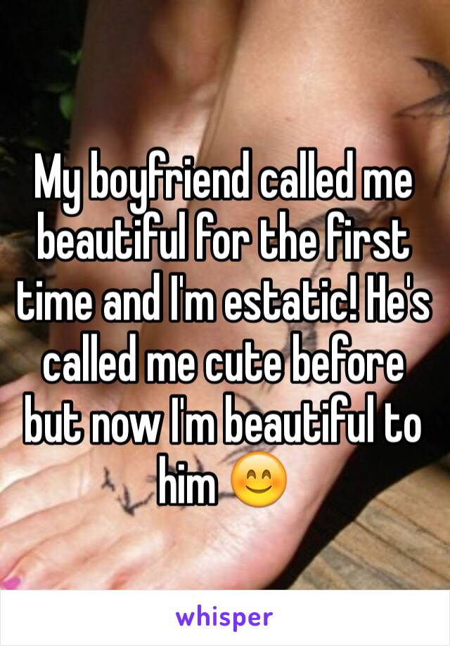 My boyfriend called me beautiful for the first time and I'm estatic! He's called me cute before but now I'm beautiful to him 😊