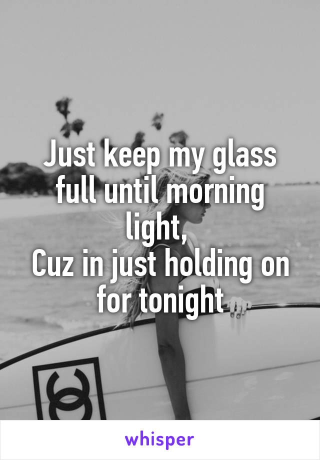 Just keep my glass full until morning light,  Cuz in just holding on for tonight