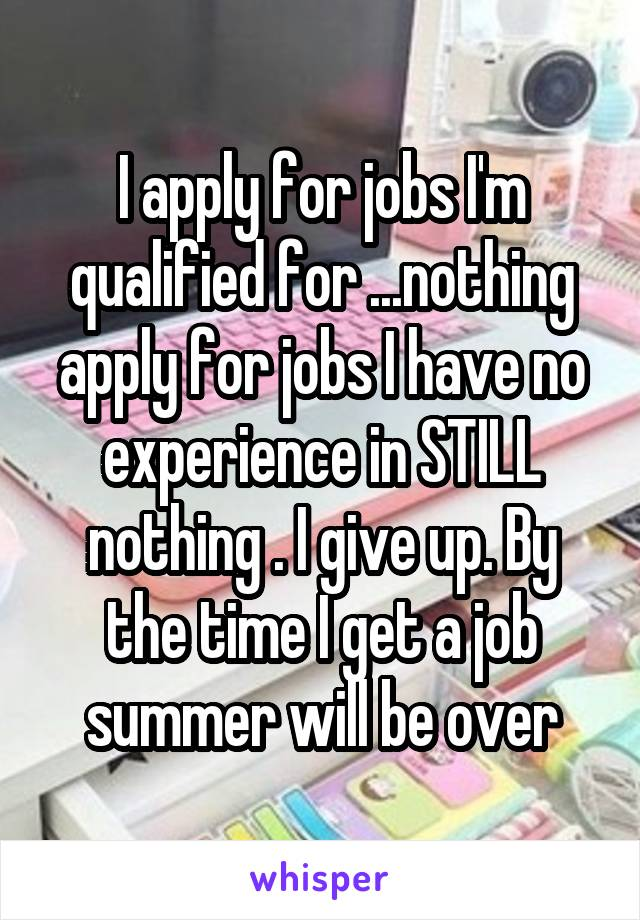 I apply for jobs I'm qualified for ...nothing apply for jobs I have no experience in STILL nothing . I give up. By the time I get a job summer will be over