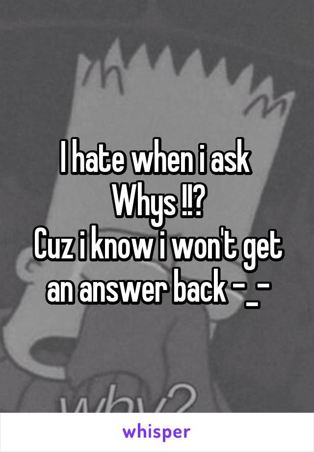 I hate when i ask  Whys !!? Cuz i know i won't get an answer back -_-