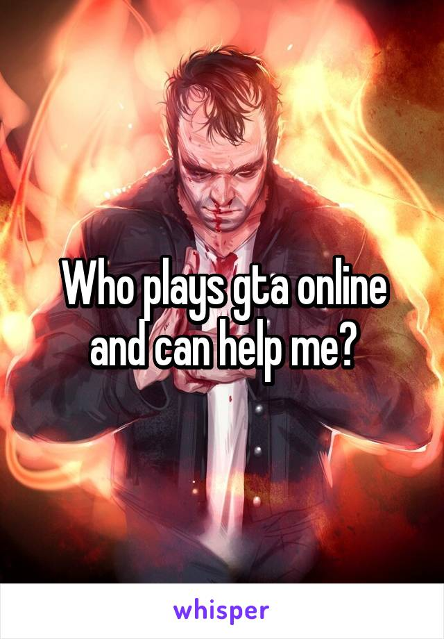 Who plays gta online and can help me?