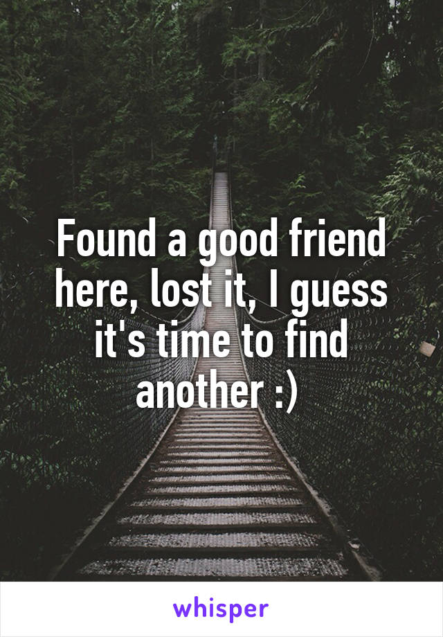 Found a good friend here, lost it, I guess it's time to find another :)