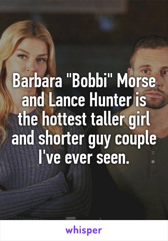 """Barbara """"Bobbi"""" Morse and Lance Hunter is the hottest taller girl and shorter guy couple I've ever seen."""