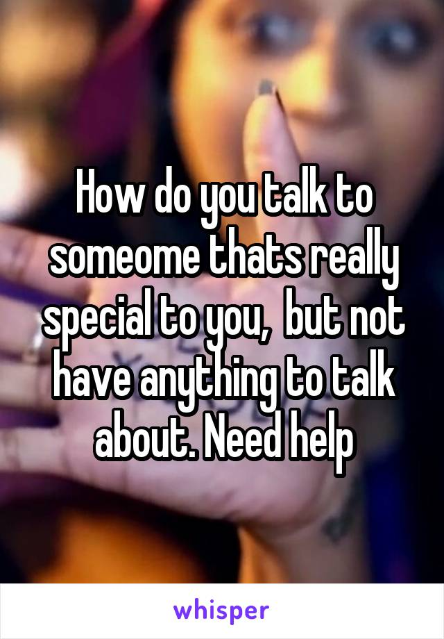 How do you talk to someome thats really special to you,  but not have anything to talk about. Need help