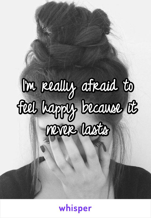 I'm really afraid to feel happy because it never lasts