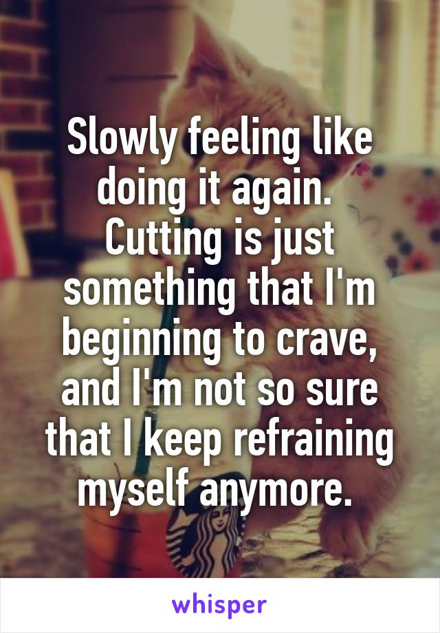 Slowly feeling like doing it again.  Cutting is just something that I'm beginning to crave, and I'm not so sure that I keep refraining myself anymore.