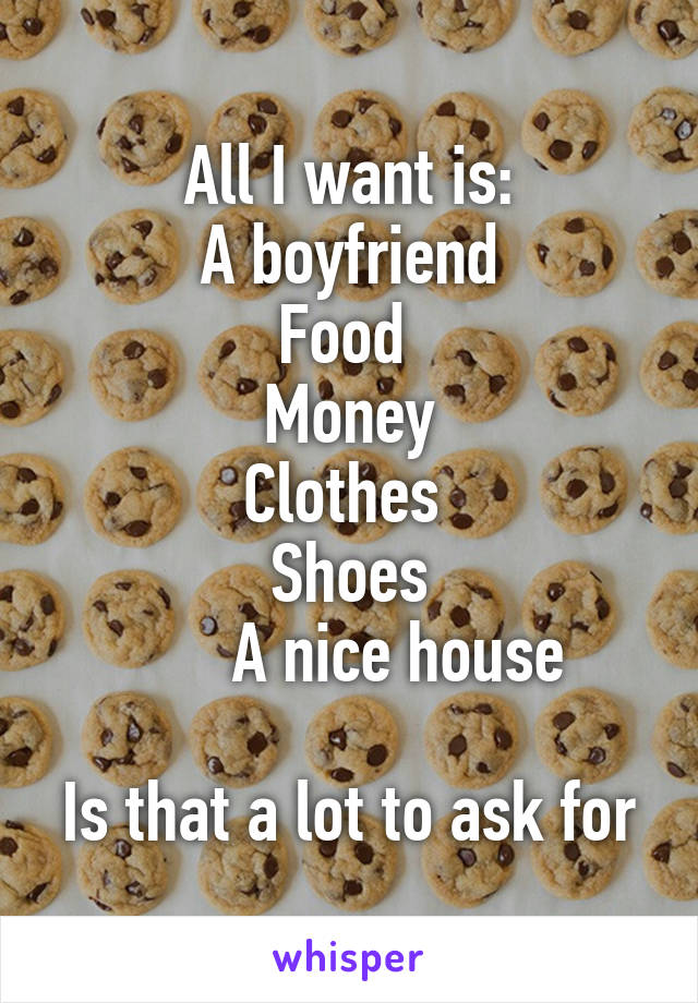All I want is: A boyfriend Food  Money Clothes  Shoes       A nice house  Is that a lot to ask for