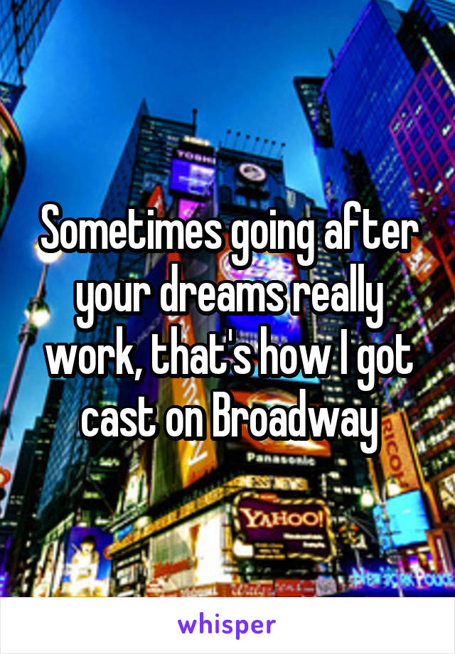 Sometimes going after your dreams really work, that's how I got cast on Broadway