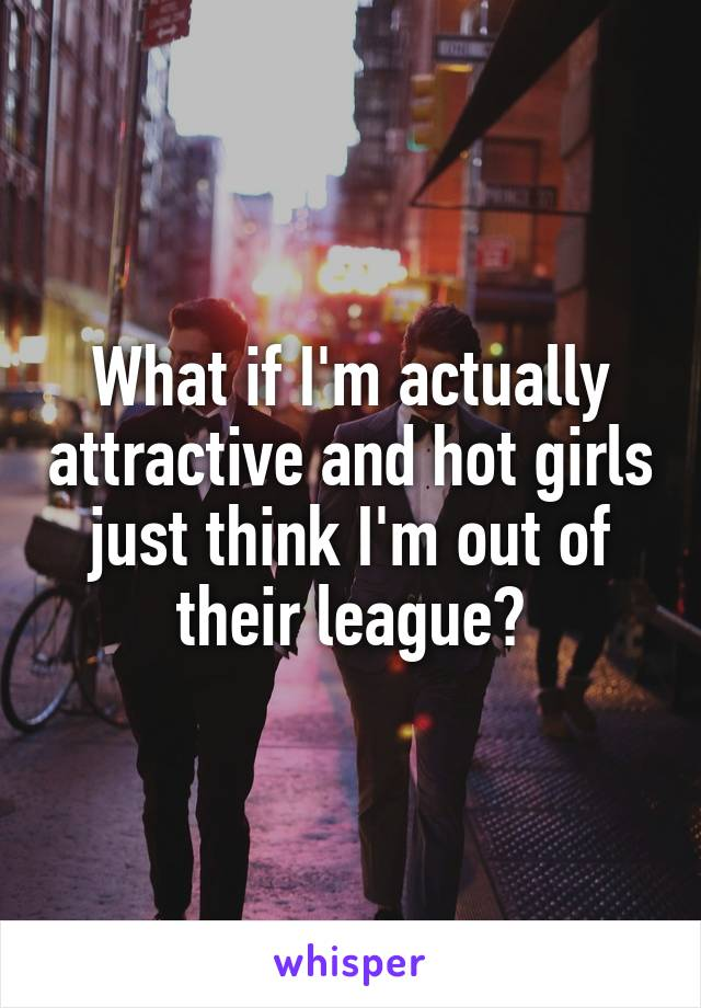 What if I'm actually attractive and hot girls just think I'm out of their league?