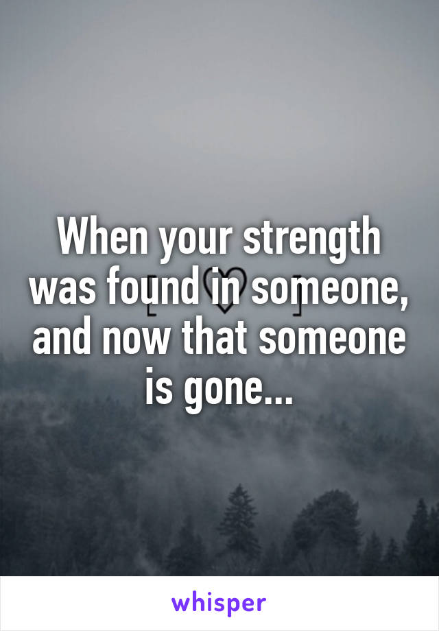 When your strength was found in someone, and now that someone is gone...