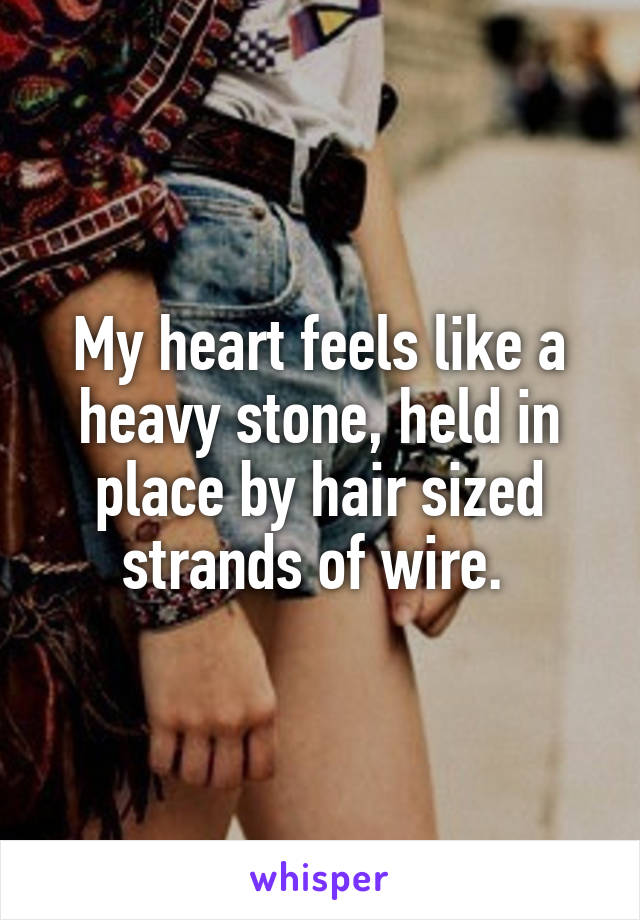 My heart feels like a heavy stone, held in place by hair sized strands of wire.