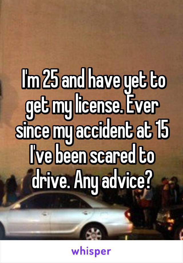 I'm 25 and have yet to get my license. Ever since my accident at 15 I've been scared to drive. Any advice?