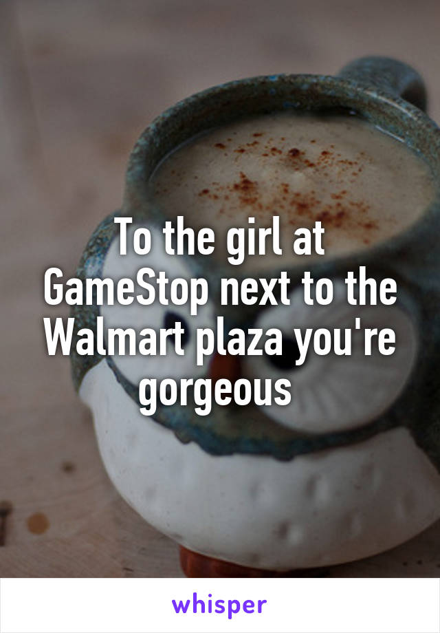 To the girl at GameStop next to the Walmart plaza you're gorgeous