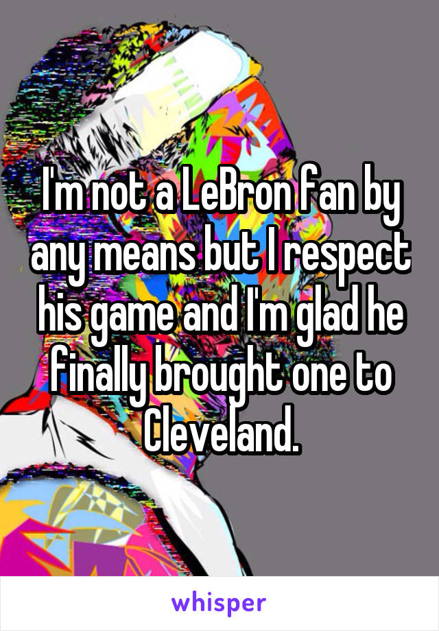 I'm not a LeBron fan by any means but I respect his game and I'm glad he finally brought one to Cleveland.