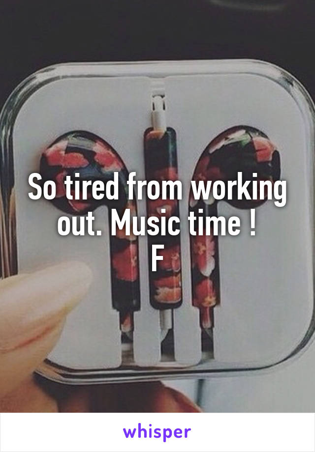 So tired from working out. Music time ! F