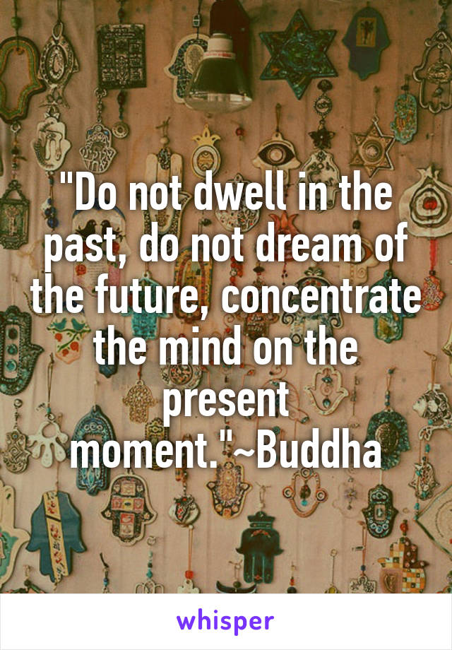 """Do not dwell in the past, do not dream of the future, concentrate the mind on the present moment.""~Buddha"