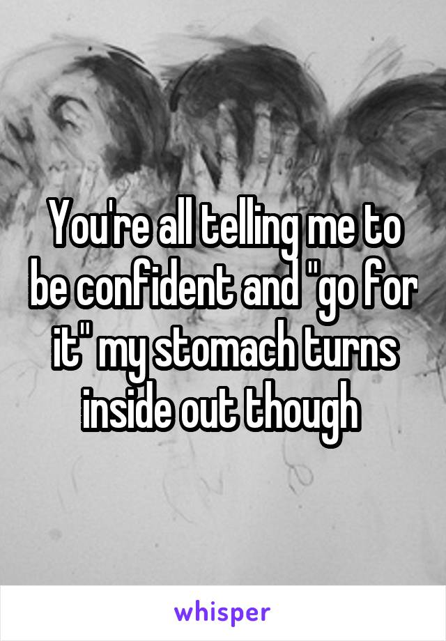 """You're all telling me to be confident and """"go for it"""" my stomach turns inside out though"""