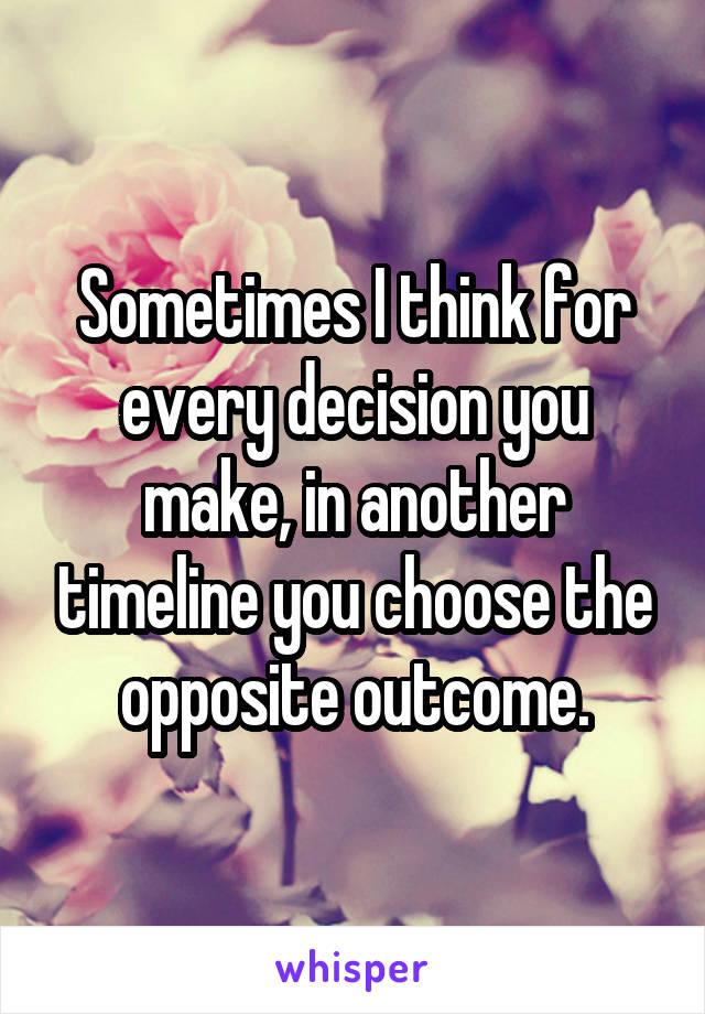 Sometimes I think for every decision you make, in another timeline you choose the opposite outcome.